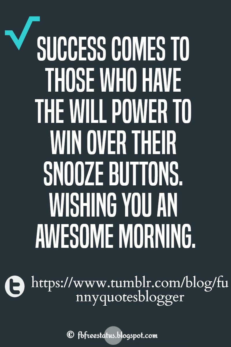 Success comes to those who have the will power to win over their snooze buttons. Wishing you an awesome morning.