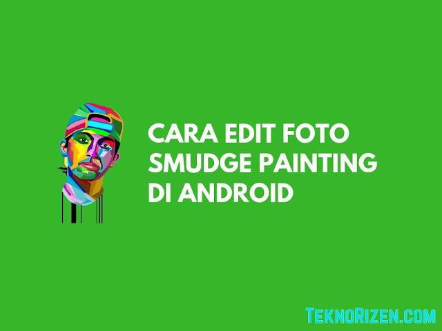 Cara Edit Foto Smudge Painting di Android Dengan Mudah