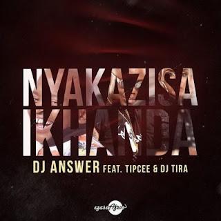 DJ Answer Feat. Tipcee & DJ Tira – Nyakazisa Ikhanda