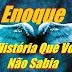 Conheça um pouco da história de Enoque