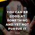 You Can Be Good at Something and Yet Not Pursue It