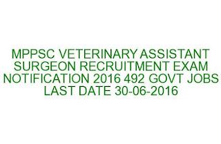 MPPSC VETERINARY ASSISTANT SURGEON RECRUITMENT EXAM NOTIFICATION 2016 492 GOVT JOBS LAST DATE 30-06-2016