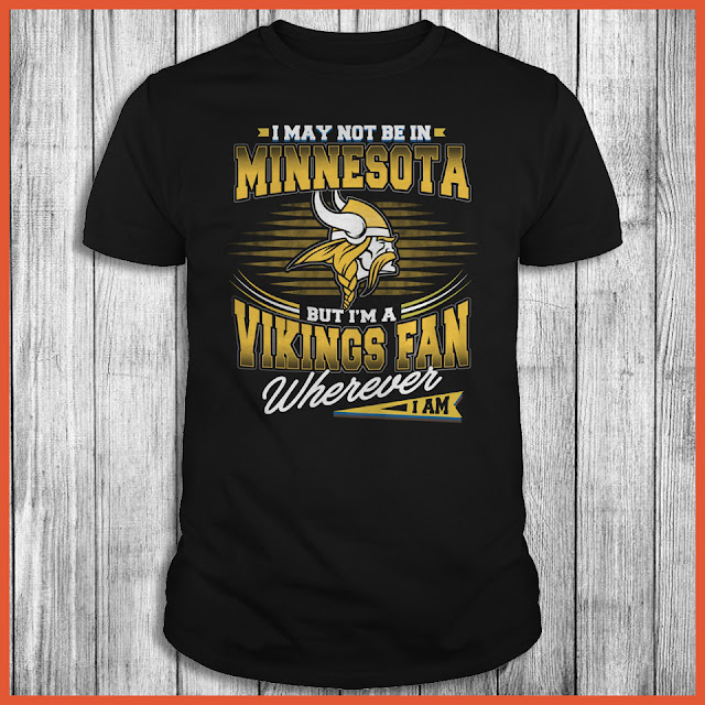 I May Not Be In Minnesota But I'm A Vikings Fan Wherever I Am Shirt