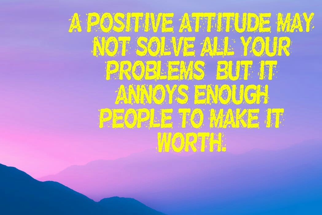 A POSITIVE ATTITUDE MAY  NOT SOLVE ALL YOUR  PROBLEMS , BUT IT  ANNOYS ENOUGH  PEOPLE TO MAKE IT  WORTH