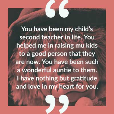You have been my child's second teacher in life. You helped me in raising mu kids to a good person that they are now. You have been such a wonderful auntie to them. I have nothing but gratitude and love in my heart for you.