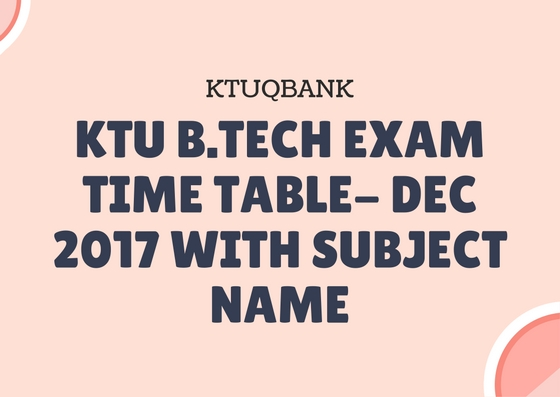KTU B.Tech Exam Time Table- Dec 2017 With Subject Name