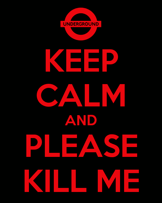 Keep Calm and Please Kill Me