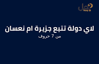 لاي دولة تتبع جزيرة ام نعسان من 7 حروف لغز 536 فطحل