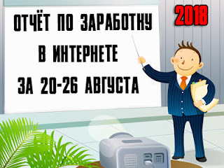 Отчёт по заработку в Интернете за 20-26 августа 2018 года