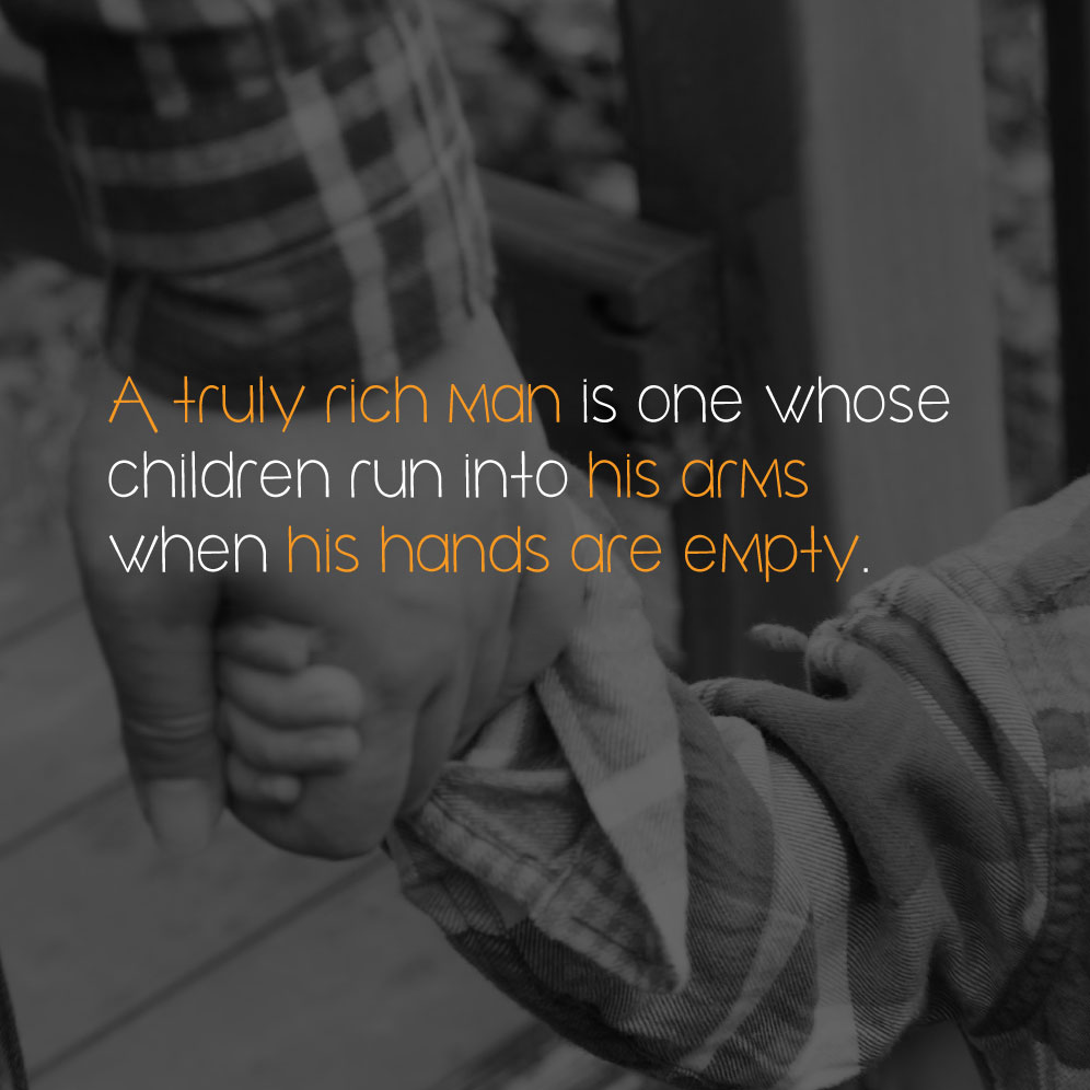 A truly rich man is one whose children run into his arms when his hands are empty.