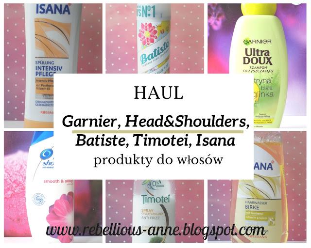 HAUL - produkty do włosów - Garnier, Head&Shoulders, Batiste, Timotei, Isana.