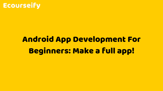 Android App Development For Beginners: Make a full app!