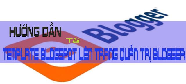 Hướng dẫn tải template blogspot lên trang quản trị Blogger