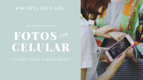 #WORKLIKEAGIRL: Fotografando seus produtos com celular