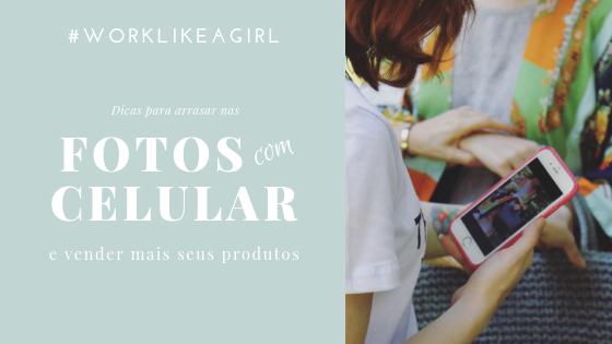 #WORKLIKEAGIRL: Fotografando seus produtos com celular