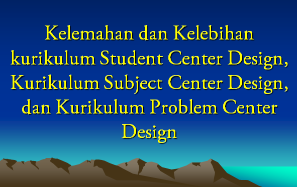 Kelemahan dan Kelebihan Kurikulum Subject, Student dan Problem Solving Center