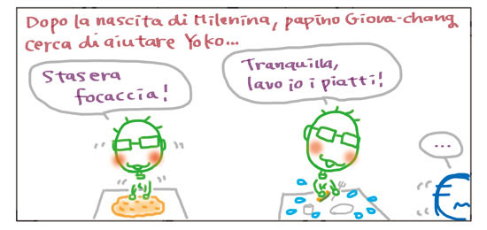 Dopo la nascita di Milenina, papino Giova-chang cerca di aiutare Yoko… Stasera focaccia! Tranquilla, lavo io i piatti! …