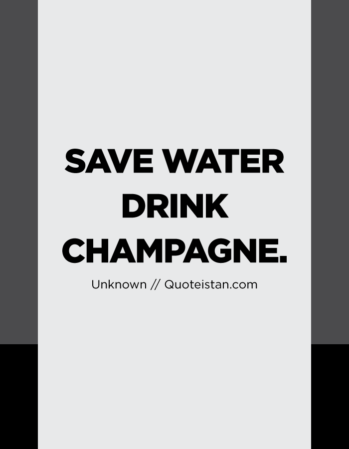 Save water drink champagne.