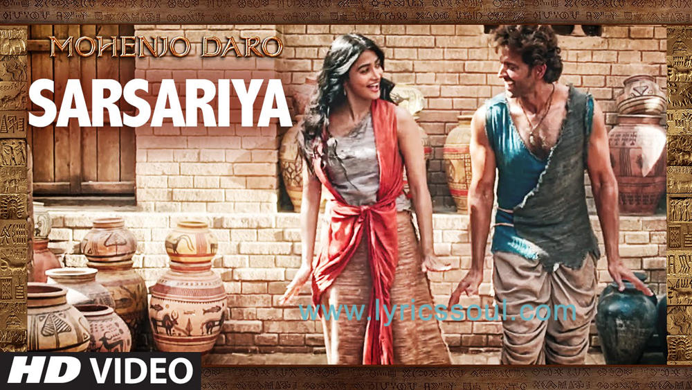 The Sarsariya lyrics from 'Mohenjo Daro', The song has been sung by Shashwat Singh, Shashaa Tirupati, . featuring Hrithik Roshan, Pooja Hegde, , . The music has been composed by A. R. Rahman, , . The lyrics of Sarsariya has been penned by Javed Akhtar