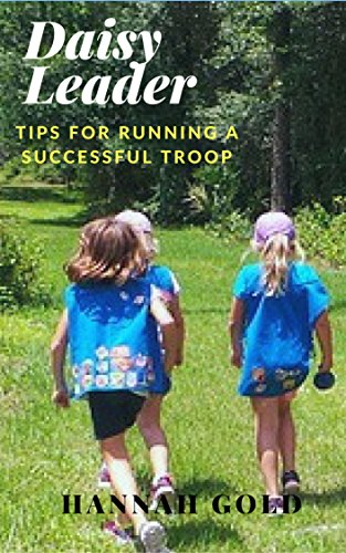 Updated  August 2017 New Daisy Leader startup guide with new chapters and expanded chapters to help start your troop on the right foot