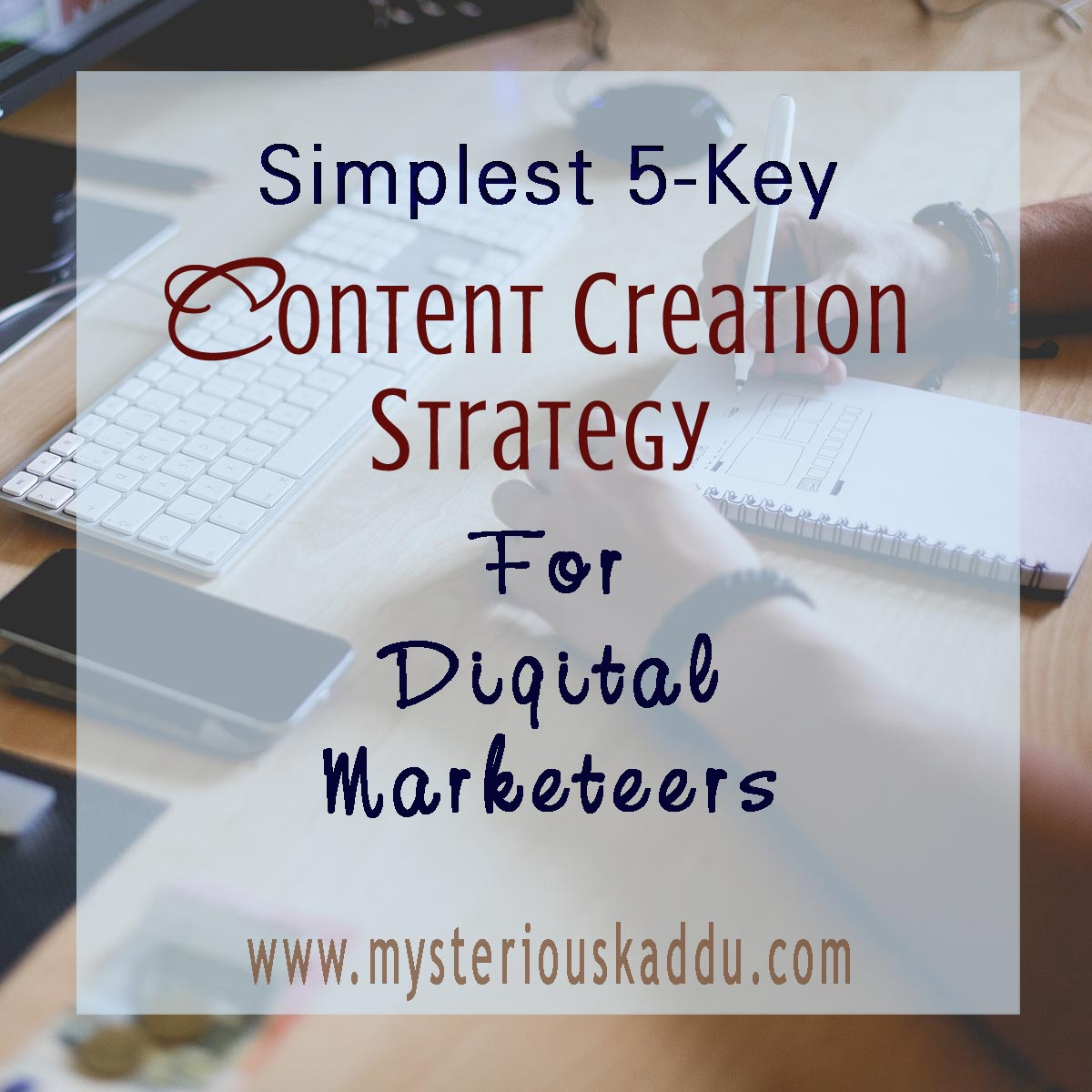 The Simplest 5-Key Content Creation Strategy for Digital Marketeers