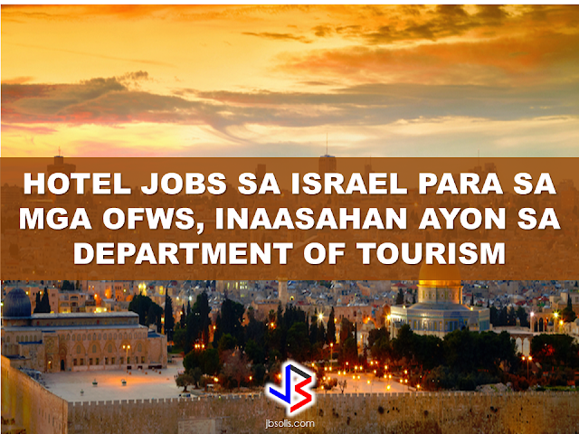 "500 to 700 Filipinos are targeted to be the hired in Israel hotels, the Department of Tourism (DOT) disclosed, following the bilateral meeting between tourism officials from both countries.  Tourism Undersecretary Benito Bengzon, Jr. recently took part in a bilateral meeting between the Philippine Tourism delegation and Israel Tourism Minister Yariv Levin.   The bilateral agreement is based on mutual interests among  both the Philippines and Israel travelers. Many Filipinos are pilgrims to the Holy Land and then visit Israel's museums, historical landmarks and ecotourism sites. Likewise, Israelis are drawn to our country mainly for vacation and leisure. At an average of 20 nights per trip, their favorite places include Manila, Cebu, Boracay, Palawan, Banaue and Puerto Galera.  ""Diving, shopping, interesting culture and the warmth of our people are what they like most,"" Tourism Secretary Wanda Corazon Teo said.  During the meeting, the tourism officials discussed the hiring of Filipinos in luxury hotels in Israel and the providing of on-the-job trainings for Filipino students in this Middle East country.  ""We are now open to hiring Filipinos to work in the hotel industry, especially the high-end hotels in Israel. An initial 500-700 Filipinos is being targeted. We are also exploring to allow on-the-job trainings in these hotels,"" Levin said.  ""We will immediately coordinate with all stakeholders concerned to fast track the implementation of hiring Filipinos in Israel hotels,"" Bengzon assured.  According to Philippine Ambassador to Israel Neal Imperial, the prospect of hiring Filipinos will be coordinated with the Department of Labor and Employment and  the Commission on Higher Education for the on-the-job trainees.   Source: news.mb.com.ph Meanwhile, to help you with your job application to Israel, here are the list of available job orders straight from the POEA website. For inquiries and further information, we advise that you contact POEA directly. ***We are not in any way connected to any of the recruitment agencies or entities. We only share informations that might be helpful to our fellow OFWs.            Available Job Orders by Country as of Feb 14, 2017 10:18:55 AM  Country : ISRAEL    Country   Agency   Position    Date Approved   Vacancy ISRAEL  CPM MANPOWER SERVICES, INC.  CAREGIVER  1/17/2017  24 ISRAEL  CPM MANPOWER SERVICES, INC.  CAREGIVER  1/13/2017  44 ISRAEL  CPM MANPOWER SERVICES, INC.  CAREGIVER  1/10/2017  30 ISRAEL  CPM MANPOWER SERVICES, INC.  CAREGIVER  1/4/2017  36 ISRAEL  CPM MANPOWER SERVICES, INC.  CAREGIVER  12/29/2016  34 ISRAEL  CPM MANPOWER SERVICES, INC.  CAREGIVER  11/11/2016  28 ISRAEL  CPM MANPOWER SERVICES, INC.  CAREGIVER  11/3/2016  26 ISRAEL  CPM MANPOWER SERVICES, INC.  CAREGIVER  9/19/2016  24 ISRAEL  CPM MANPOWER SERVICES, INC.  CAREGIVER  9/2/2016  28 ISRAEL  CPM MANPOWER SERVICES, INC.  CAREGIVER  8/5/2016  44 ISRAEL  CPM MANPOWER SERVICES, INC.  CAREGIVER  8/3/2016  25 ISRAEL  CPM MANPOWER SERVICES, INC.  CAREGIVER  8/2/2016  19 ISRAEL  CPM MANPOWER SERVICES, INC.  CAREGIVER  6/29/2016  14 ISRAEL  CPM MANPOWER SERVICES, INC.  CAREGIVER  6/28/2016  30 ISRAEL  CPM MANPOWER SERVICES, INC.  CAREGIVER  5/27/2016  26 ISRAEL  CPM MANPOWER SERVICES, INC.  CAREGIVER  4/20/2016  9 ISRAEL  CPM MANPOWER SERVICES, INC.  CAREGIVER  4/6/2016  1 ISRAEL  CPM MANPOWER SERVICES, INC.  CAREGIVER  1/15/2016  11 ISRAEL  CPM MANPOWER SERVICES, INC.  CAREGIVER  12/22/2015  9 ISRAEL  CPM MANPOWER SERVICES, INC.  CAREGIVER  12/8/2015  2 ISRAEL  CPM MANPOWER SERVICES, INC.  CAREGIVER  12/2/2015  6 ISRAEL  CPM MANPOWER SERVICES, INC.  CAREGIVER  11/16/2015  28 ISRAEL  CPM MANPOWER SERVICES, INC.  CAREGIVER  11/9/2015  12 ISRAEL  ED-FRO-BON MANPOWER SERVICES  CAREGIVER  1/13/2016  18 ISRAEL  ED-FRO-BON MANPOWER SERVICES  CAREGIVER  6/1/2015  27 ISRAEL  GOD`S WILL INTERNATIONAL PLACEMENT, INC.  CAREGIVER  12/28/2016  26 ISRAEL  GOD`S WILL INTERNATIONAL PLACEMENT, INC.  CAREGIVER  4/4/2016  6 ISRAEL  JEDI PLACEMENT AGENCY INCORPORATED (FOR GUILLEN MGT & SVCS INC)  CAREGIVER  1/26/2017  39 ISRAEL  JEDI PLACEMENT AGENCY INCORPORATED (FOR GUILLEN MGT & SVCS INC)  CAREGIVER  1/6/2017  48 ISRAEL  JEDI PLACEMENT AGENCY INCORPORATED (FOR GUILLEN MGT & SVCS INC)  CAREGIVER  11/28/2016  13 ISRAEL  JEDI PLACEMENT AGENCY INCORPORATED (FOR GUILLEN MGT & SVCS INC)  CAREGIVER  11/22/2016  23 ISRAEL  JEDI PLACEMENT AGENCY INCORPORATED (FOR GUILLEN MGT & SVCS INC)  CAREGIVER  9/19/2016  5 ISRAEL  JEDI PLACEMENT AGENCY INCORPORATED (FOR GUILLEN MGT & SVCS INC)  CAREGIVER  8/19/2016  28 ISRAEL  JEDI PLACEMENT AGENCY INCORPORATED (FOR GUILLEN MGT & SVCS INC)  CAREGIVER  6/24/2016  1 ISRAEL  JEDI PLACEMENT AGENCY INCORPORATED (FOR GUILLEN MGT & SVCS INC)  CAREGIVER  5/29/2016  7 ISRAEL  JEDI PLACEMENT AGENCY INCORPORATED (FOR GUILLEN MGT & SVCS INC)  CAREGIVER  5/5/2016  21 ISRAEL  JEDI PLACEMENT AGENCY INCORPORATED (FOR GUILLEN MGT & SVCS INC)  CAREGIVER  4/8/2016  12 ISRAEL  JEDI PLACEMENT AGENCY INCORPORATED (FOR GUILLEN MGT & SVCS INC)  CAREGIVER  2/23/2016  9 ISRAEL  JEDI PLACEMENT AGENCY INCORPORATED (FOR GUILLEN MGT & SVCS INC)  CAREGIVER  2/18/2016  9 ISRAEL  JEDI PLACEMENT AGENCY INCORPORATED (FOR GUILLEN MGT & SVCS INC)  CAREGIVER  1/21/2016  6 ISRAEL  JEDI PLACEMENT AGENCY INCORPORATED (FOR GUILLEN MGT & SVCS INC)  CAREGIVER  12/11/2015  1 ISRAEL  JEDI PLACEMENT AGENCY INCORPORATED (FOR GUILLEN MGT & SVCS INC)  CAREGIVER  6/4/2015  2 ISRAEL  JEDI PLACEMENT AGENCY INCORPORATED (FOR GUILLEN MGT & SVCS INC)  CAREGIVER  5/28/2015  35 ISRAEL  JEDI PLACEMENT AGENCY INCORPORATED (FOR GUILLEN MGT & SVCS INC)  CAREGIVER  3/18/2015  12 ISRAEL  JEDI PLACEMENT AGENCY INCORPORATED (FOR GUILLEN MGT & SVCS INC)  CAREGIVER  3/5/2015  6 ISRAEL  KENMORE PLACEMENT INTERNATIONAL AGENCY INC FORMERLY KENMORE INTERNATIONAL P  CAREGIVER  1/4/2017  30 ISRAEL  KENMORE PLACEMENT INTERNATIONAL AGENCY INC FORMERLY KENMORE INTERNATIONAL P  CAREGIVER  1/3/2017  18 ISRAEL  KENMORE PLACEMENT INTERNATIONAL AGENCY INC FORMERLY KENMORE INTERNATIONAL P  CAREGIVER  12/28/2016  29 ISRAEL  KENMORE PLACEMENT INTERNATIONAL AGENCY INC FORMERLY KENMORE INTERNATIONAL P  CAREGIVER  12/5/2016  30 ISRAEL  KENMORE PLACEMENT INTERNATIONAL AGENCY INC FORMERLY KENMORE INTERNATIONAL P  CAREGIVER  11/22/2016  24 ISRAEL  KENMORE PLACEMENT INTERNATIONAL AGENCY INC FORMERLY KENMORE INTERNATIONAL P  CAREGIVER  11/11/2016  29 ISRAEL  KENMORE PLACEMENT INTERNATIONAL AGENCY INC FORMERLY KENMORE INTERNATIONAL P  CAREGIVER  11/3/2016  17 ISRAEL  KENMORE PLACEMENT INTERNATIONAL AGENCY INC FORMERLY KENMORE INTERNATIONAL P  CAREGIVER  10/25/2016  29 ISRAEL  KENMORE PLACEMENT INTERNATIONAL AGENCY INC FORMERLY KENMORE INTERNATIONAL P  CAREGIVER  10/17/2016  30 ISRAEL  KENMORE PLACEMENT INTERNATIONAL AGENCY INC FORMERLY KENMORE INTERNATIONAL P  CAREGIVER  10/7/2016  25 ISRAEL  KENMORE PLACEMENT INTERNATIONAL AGENCY INC FORMERLY KENMORE INTERNATIONAL P  CAREGIVER  9/28/2016  27 ISRAEL  KENMORE PLACEMENT INTERNATIONAL AGENCY INC FORMERLY KENMORE INTERNATIONAL P  CAREGIVER  9/20/2016  38 ISRAEL  KENMORE PLACEMENT INTERNATIONAL AGENCY INC FORMERLY KENMORE INTERNATIONAL P  CAREGIVER  8/15/2016  14 ISRAEL  KENMORE PLACEMENT INTERNATIONAL AGENCY INC FORMERLY KENMORE INTERNATIONAL P  CAREGIVER  8/1/2016  29 ISRAEL  KENMORE PLACEMENT INTERNATIONAL AGENCY INC FORMERLY KENMORE INTERNATIONAL P  CAREGIVER  7/4/2016  22 ISRAEL  KENMORE PLACEMENT INTERNATIONAL AGENCY INC FORMERLY KENMORE INTERNATIONAL P  CAREGIVER  6/15/2016  22 ISRAEL  KENMORE PLACEMENT INTERNATIONAL AGENCY INC FORMERLY KENMORE INTERNATIONAL P  CAREGIVER  6/14/2016  1 ISRAEL  KENMORE PLACEMENT INTERNATIONAL AGENCY INC FORMERLY KENMORE INTERNATIONAL P  CAREGIVER  3/9/2016  16 ISRAEL  KENMORE PLACEMENT INTERNATIONAL AGENCY INC FORMERLY KENMORE INTERNATIONAL P  CAREGIVER  2/18/2016  16 ISRAEL  KENMORE PLACEMENT INTERNATIONAL AGENCY INC FORMERLY KENMORE INTERNATIONAL P  CAREGIVER  1/29/2016  13 ISRAEL  KENMORE PLACEMENT INTERNATIONAL AGENCY INC FORMERLY KENMORE INTERNATIONAL P  CAREGIVER  1/22/2016  1 ISRAEL  KENMORE PLACEMENT INTERNATIONAL AGENCY INC FORMERLY KENMORE INTERNATIONAL P  CAREGIVER  12/16/2015  9 ISRAEL  KENMORE PLACEMENT INTERNATIONAL AGENCY INC FORMERLY KENMORE INTERNATIONAL P  CAREGIVER  10/20/2015  5 ISRAEL  KENMORE PLACEMENT INTERNATIONAL AGENCY INC FORMERLY KENMORE INTERNATIONAL P  CAREGIVER  9/2/2015  1 ISRAEL  MARIPOSA INTERNATIONAL SERVICES CO INC  CAREGIVER  1/4/2017  16 ISRAEL  MARIPOSA INTERNATIONAL SERVICES CO INC  CAREGIVER  12/19/2016  12 ISRAEL  MARIPOSA INTERNATIONAL SERVICES CO INC  CAREGIVER  12/13/2016  28 ISRAEL  MARIPOSA INTERNATIONAL SERVICES CO INC  CAREGIVER  11/29/2016  33 ISRAEL  MARIPOSA INTERNATIONAL SERVICES CO INC  CAREGIVER  11/18/2016  15 ISRAEL  MARIPOSA INTERNATIONAL SERVICES CO INC  CAREGIVER  11/3/2016  9 ISRAEL  MARIPOSA INTERNATIONAL SERVICES CO INC  CAREGIVER  10/28/2016  29 ISRAEL  MARIPOSA INTERNATIONAL SERVICES CO INC  CAREGIVER  8/9/2016  30 ISRAEL  MARIPOSA INTERNATIONAL SERVICES CO INC  CAREGIVER  7/22/2016  10 ISRAEL  MARIPOSA INTERNATIONAL SERVICES CO INC  CAREGIVER  2/22/2016  8 ISRAEL  MARIPOSA INTERNATIONAL SERVICES CO INC  CAREGIVER  2/17/2016  11 ISRAEL  MARIPOSA INTERNATIONAL SERVICES CO INC  CAREGIVER  1/7/2016  2 ISRAEL  MARIPOSA INTERNATIONAL SERVICES CO INC  CAREGIVER  10/15/2015  3 ISRAEL  MARIPOSA INTERNATIONAL SERVICES CO INC  CAREGIVER  9/17/2015  1 ISRAEL  MARIPOSA INTERNATIONAL SERVICES CO INC  CAREGIVER  9/10/2015  28 ISRAEL  MARIPOSA INTERNATIONAL SERVICES CO INC  CAREGIVER  5/4/2015  2 ISRAEL  MARIPOSA INTERNATIONAL SERVICES CO INC  CAREGIVER  4/24/2015  9 ISRAEL  MARIPOSA INTERNATIONAL SERVICES CO INC  CAREGIVER  4/15/2015  2 ISRAEL  MARIPOSA INTERNATIONAL SERVICES CO INC  CAREGIVER  4/6/2015  1 ISRAEL  MARIPOSA INTERNATIONAL SERVICES CO INC  CAREGIVER  2/26/2015  1 ISRAEL  NYD INTERNATIONAL PLACEMENT AGENCY INC  CAREGIVER  8/31/2016  8 ISRAEL  NYD INTERNATIONAL PLACEMENT AGENCY INC  CAREGIVER  7/22/2016  11 ISRAEL  NYD INTERNATIONAL PLACEMENT AGENCY INC  CAREGIVER  1/15/2016  3 ISRAEL  NYD INTERNATIONAL PLACEMENT AGENCY INC  CAREGIVER  8/11/2015  16   NOTE: The list was culled from the licensed recruitment agencies' active job orders for the past TWO years and are the remaining job orders after deducting the number of workers whose documents were already submitted to POEA for processing.   The job orders are considered active unless canceled by the employer or recruitment agency.   However, we cannot guarantee that the job vacancies are still open because the recruitment agencies may at present have already accepted qualified applicants for the listed positions.   IMPORTANT: VERIFY WITH THE AGENCY IF THE JOB ORDER IS STILL ACTIVE OR NOT. Copyright © 2016.  Philippine Overseas Employment Administration. All rights reserved. Blas F. Ople Building, EDSA cor Ortigas Ave. Mandaluyong City Philippines  info@poea.gov.ph   RECOMMENDED: ON JAKATIA PAWA'S EXECUTION: ""WE DID EVERYTHING.."" -DFA  BELLO ASSURES DECISION ON MORATORIUM MAY COME OUT ANYTIME SOON  SEN. JOEL VILLANUEVA  SUPPORTS DEPLOYMENT BAN ON HSWS IN KUWAIT  AT LEAST 71 OFWS ON DEATH ROW ABROAD  DEPLOYMENT MORATORIUM, NOW! -OFW GROUPS  BE CAREFUL HOW YOU TREAT YOUR HSWS  PRESIDENT DUTERTE WILL VISIT UAE AND KSA, HERE'S WHY  MANPOWER AGENCIES AND RECRUITMENT COMPANIES TO BE HIT DIRECTLY BY HSW DEPLOYMENT MORATORIUM IN KUWAIT  UAE TO START IMPLEMENTING 5%VAT STARTING 2018  REMEMBER THIS 7 THINGS IF YOU ARE APPLYING FOR HOUSEKEEPING JOB IN JAPAN  KENYA , THE LEAST TOXIC COUNTRY IN THE WORLD; SAUDI ARABIA, MOST TOXIC   ""JUNIOR CITIZEN ""  BILL TO BENEFIT POOR FAMILIES  ©2017 THOUGHTSKOTO"
