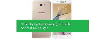 Officially Update Galaxy J7 Prime To Android 7.0 Nougat