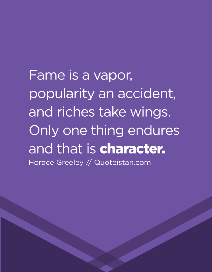 Fame is a vapor, popularity an accident, and riches take wings. Only one thing endures and that is character.