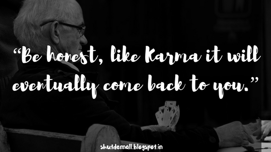 """Be honest, like Karma it will eventually come back to you."""
