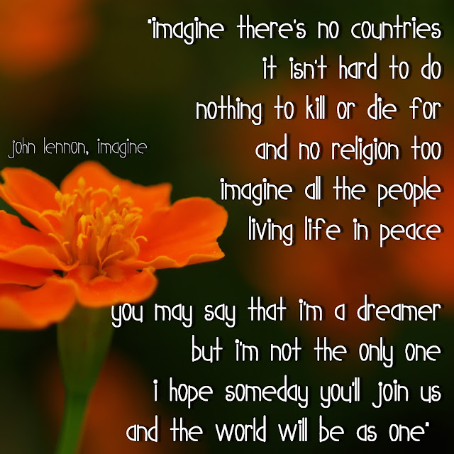 Imagine there´s no countries it isn´t hard to do nothing to kill or die for and no religion too. Imagine all the people living life in peace. You may say that I´m a dreamer but i´m not the only one, i hope someday you´ll join us and the world will be as one. - John Lennon, Imagine
