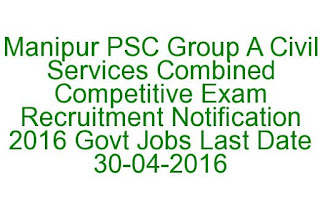 Manipur PSC Group A Civil Services Combined Competitive Exam Recruitment Notification 2016 Govt Jobs Last Date 30-04-2016