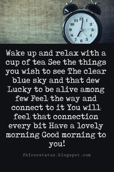 Sweet Good Morning Messages, Wake up and relax with a cup of tea See the things you wish to see The clear blue sky and that dew Lucky to be alive among few Feel the way and connect to it You will feel that connection every bit Have a lovely morning Good morning to you!