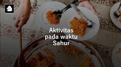 Aktivitas yang dilakukan pada waktu sahur dibulan Ramadhan sesuai dalil