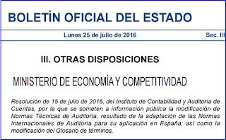 Resolución de 15 de julio de 2016, del Instituto de Contabilidad y Auditoría de Cuentas, por la que se someten a información pública la modificación de Normas Técnicas de Auditoría, resultado de la adaptación de las Normas Internacionales de Auditoría para su aplicación en España; así como la modificación del Glosario de términos.