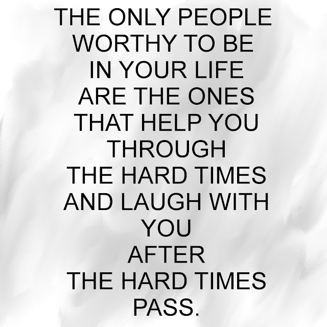 The only people worthy to be in your life are the ones that help you through hard times and laugh with you after the hard times pass.