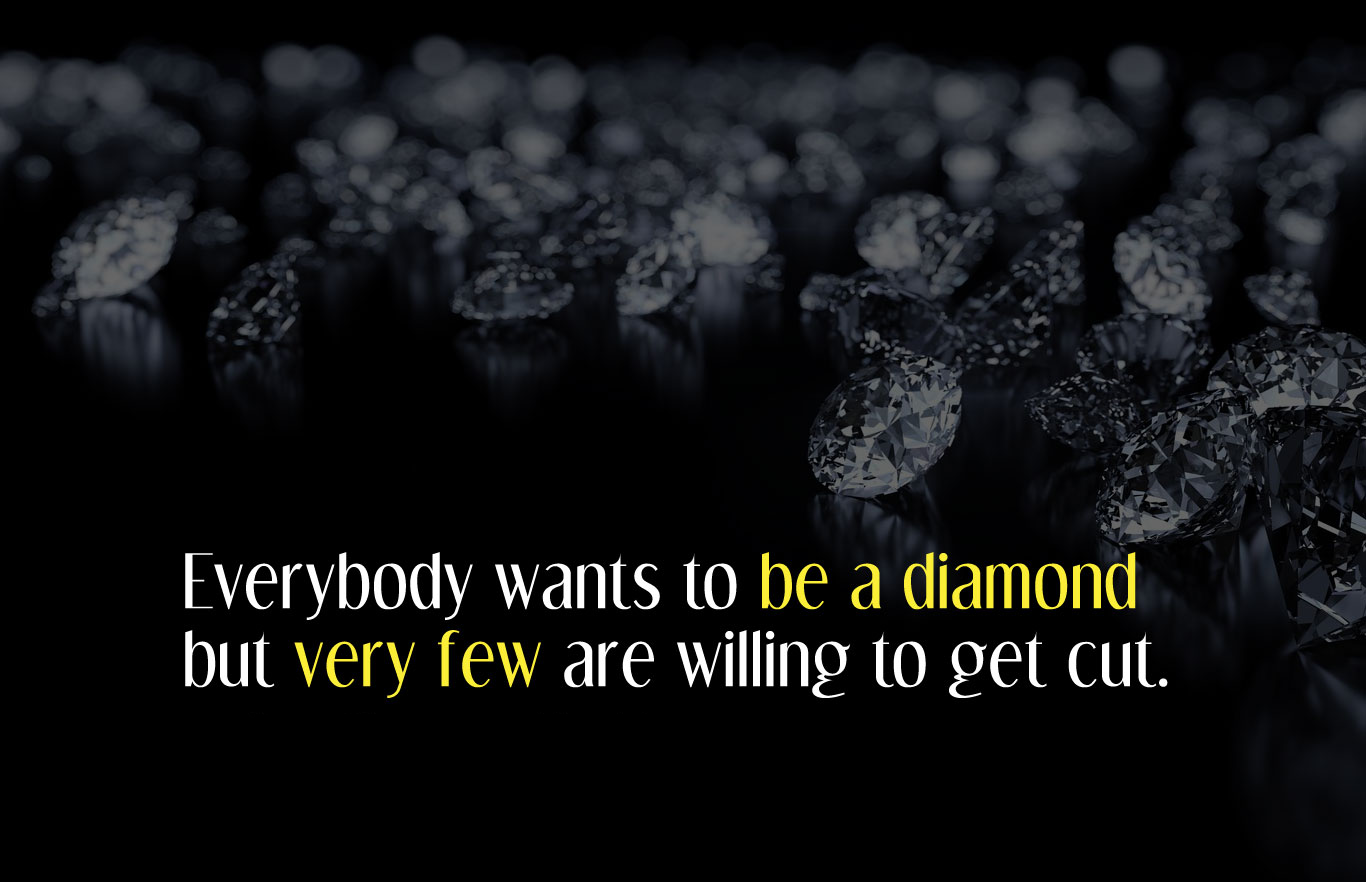 Everybody wants to be a diamond but very few are willing to get cut.