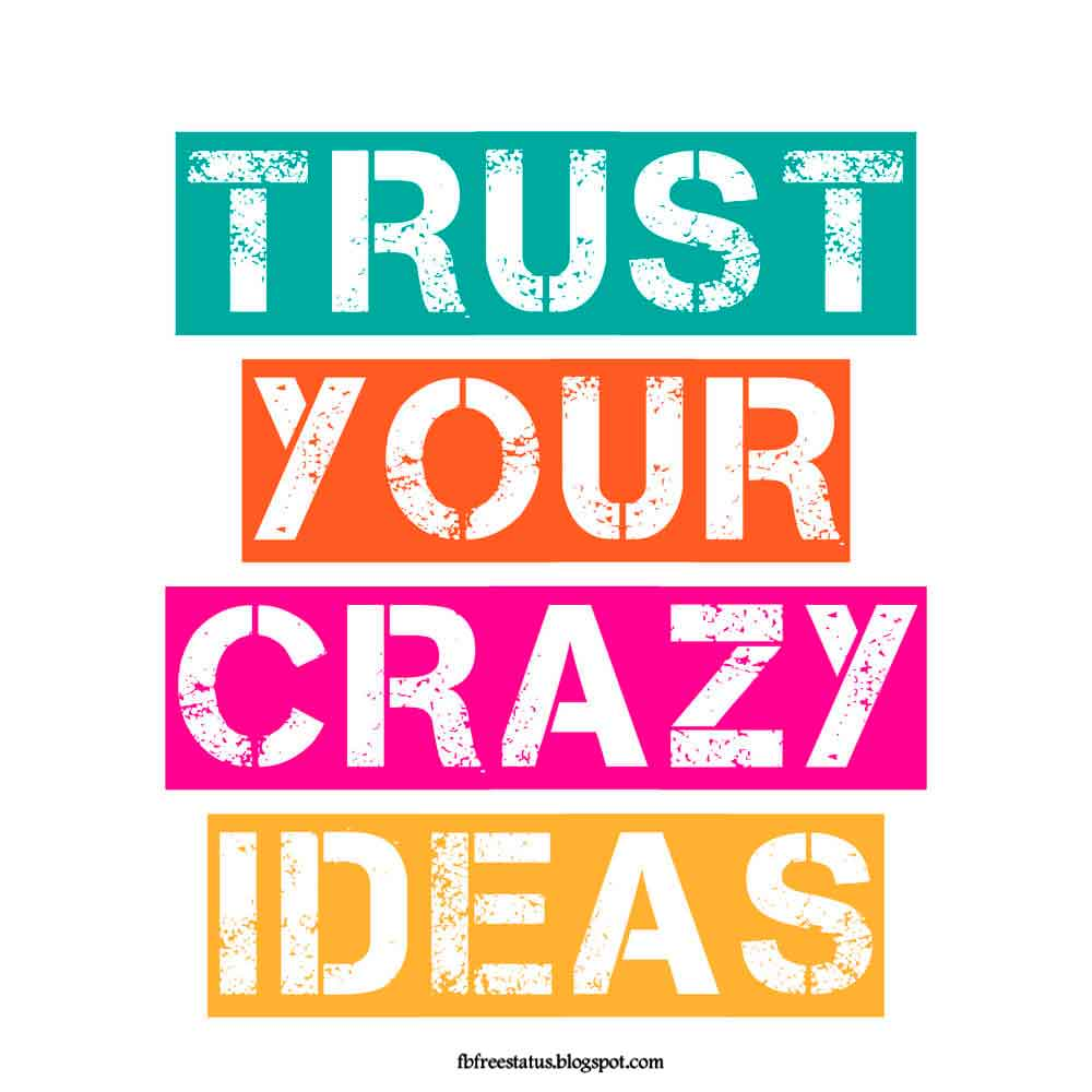 Trust your crazy idea.