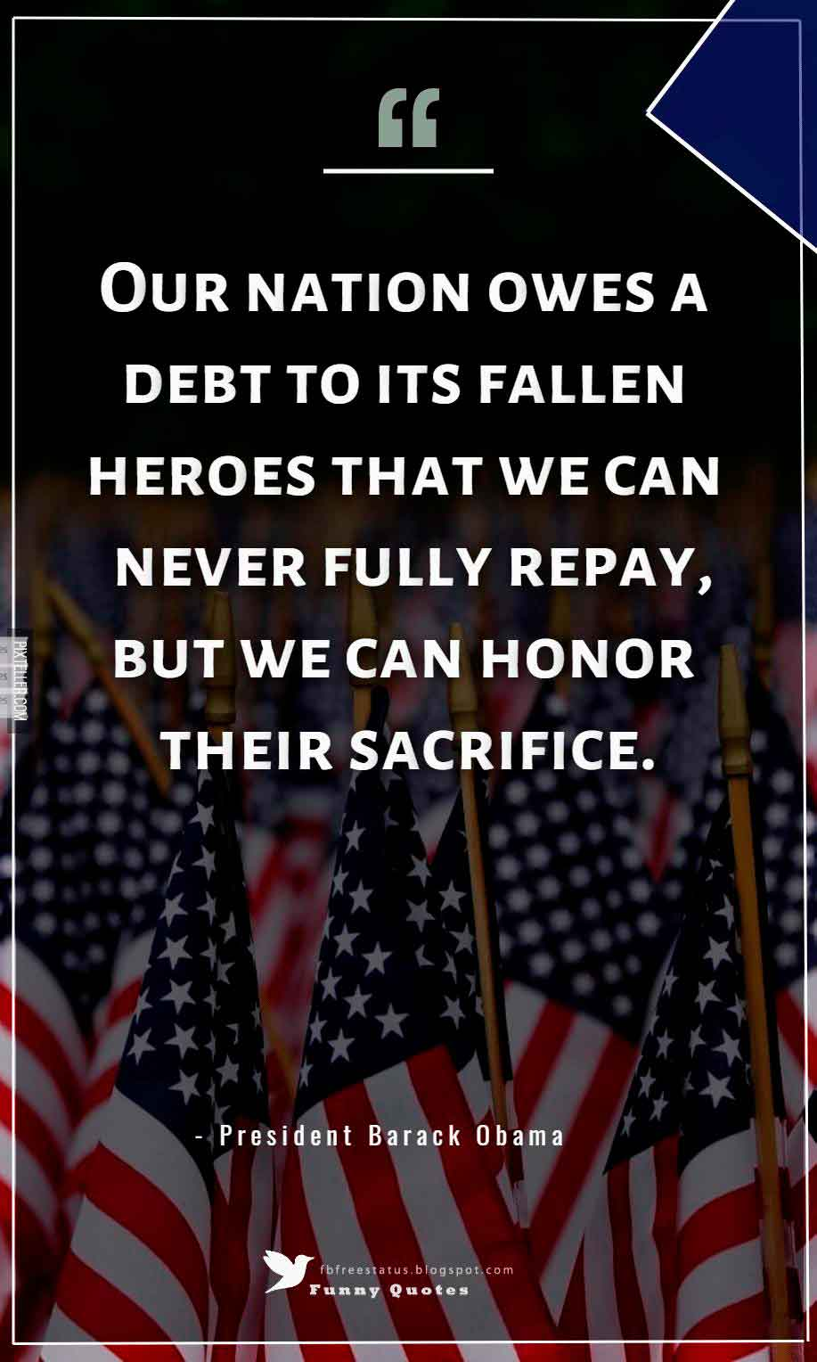 �Our nation owes a debt to its fallen heroes that we can never fully repay, but we can honor their sacrifice.� ? President Barack Obama