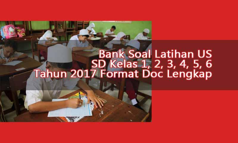 Bank Soal Latihan US UAS SD Kelas 1, 2, 3, 4, 5, 6 Tahun 2017 Format Doc Lengkap