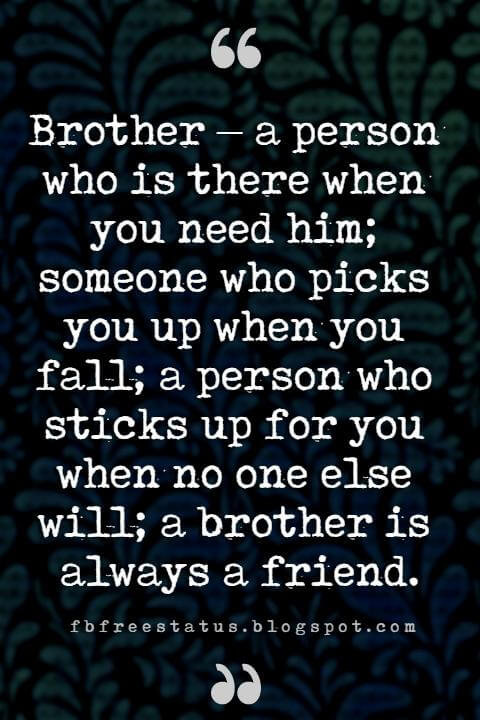 Quotes About Brother, Brother – a person who is there when you need him; someone who picks you up when you fall; a person who sticks up for you when no one else will; a brother is always a friend