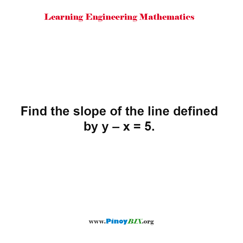 Find the slope of the line defined by y – x = 5