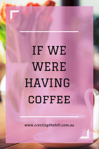 If we were having coffee - my round up post (and linky) for February 2018