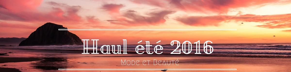 Haul Mode & Beauté Eté 2016