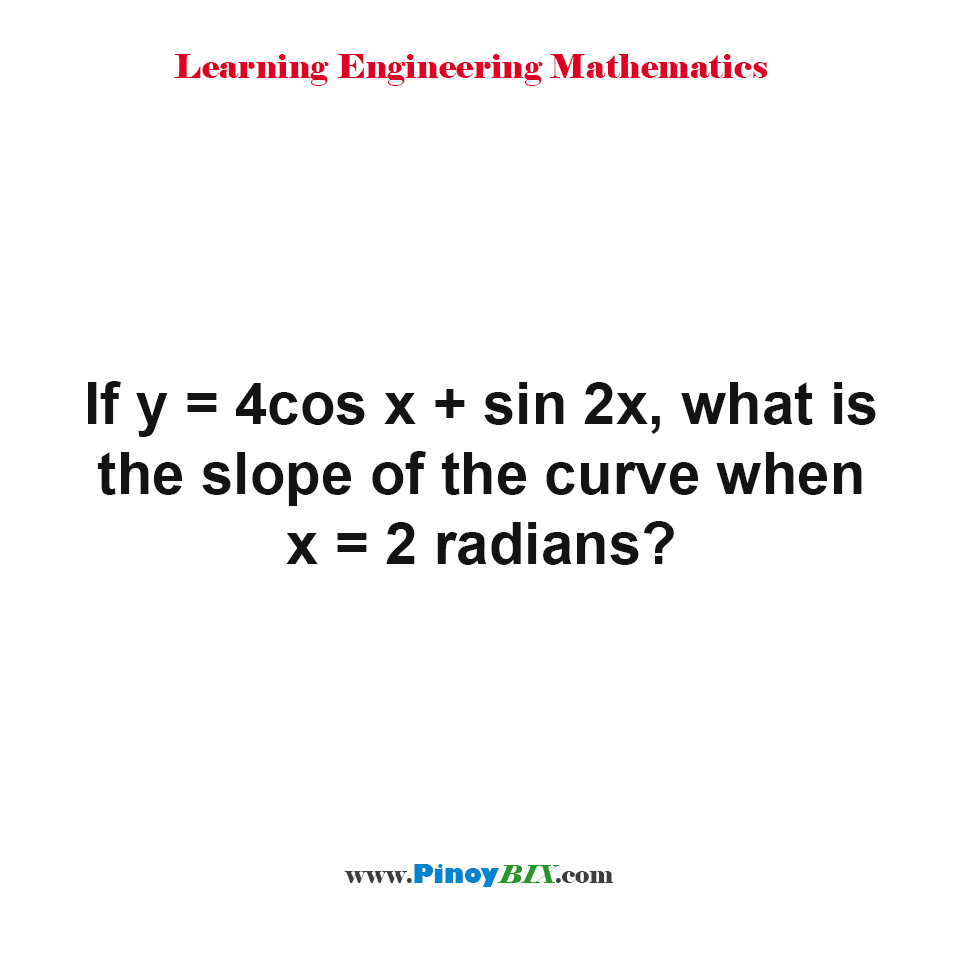 If y = 4cos x + sin 2x, what is the slope of the curve when x = 2 radians?