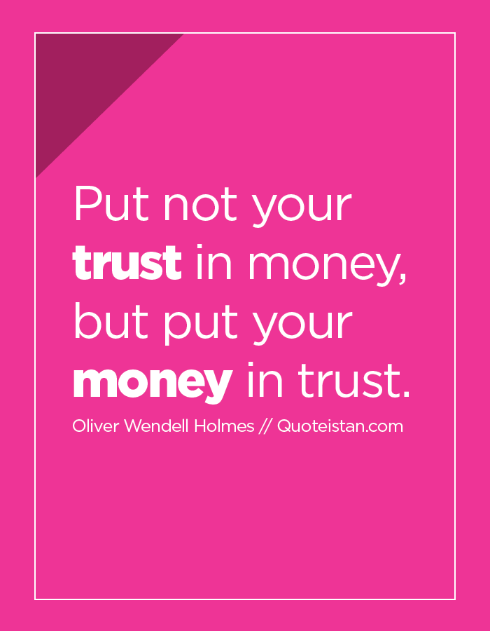 Put not your trust in money, but put your money in trust.