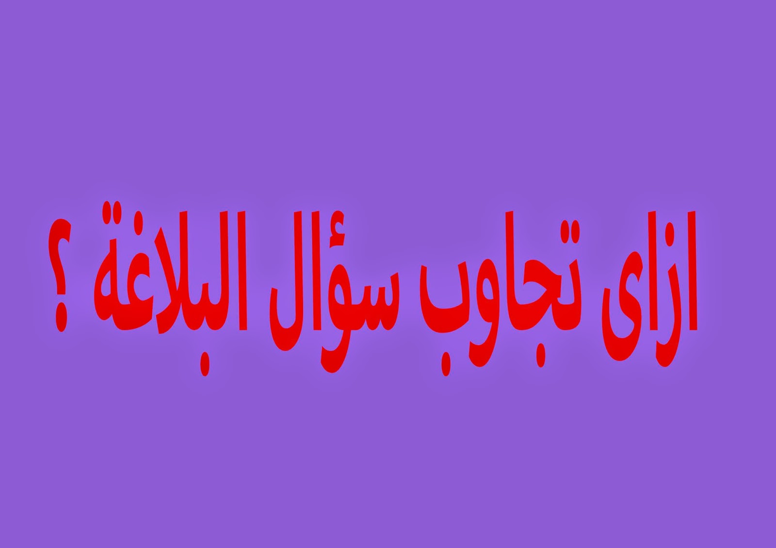ازاي تجاوب سؤال البلاغه ؟ للثالث الثانوي اللغة العربية
