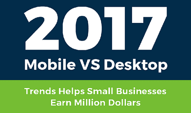 2017 Mobile VS Desktop Trends Helps Small Businesses Earn Million Dollars