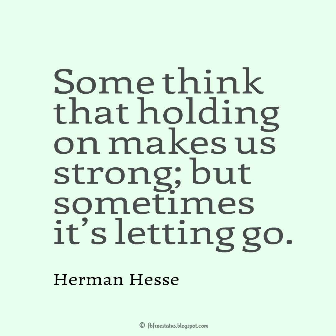 Some think that holding on makes us strong; but sometimes it's letting go. - Herman Hesse Quote