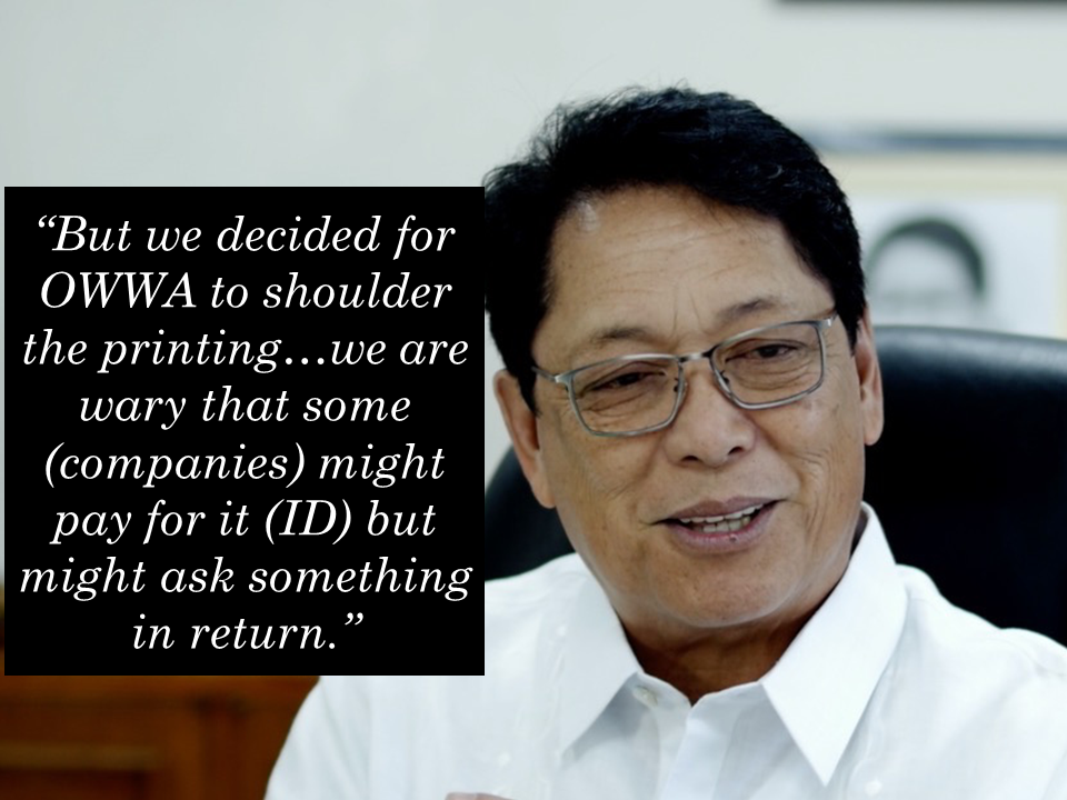 "A big budget chunk amounting to P50 million has been allocated by the Overseas Workers Welfare Administration (OWWA)  for the printing of the OFW ID card.  In an interview, Silvestre Bello III, Labor and Employment Secretary and chairman of the OWWA Board of Trustees, disclosed they made the decision through the issuance of a board resolution last week after considering other sources of funding for the project. Sponsored Links  Bello noted there were some companies, which volunteered to pay for the printing of the ID.  ""But we decided for OWWA to shoulder the printing…we are wary that some (companies) might pay for it (ID) but might ask something in return,"" Bello said.  Aside from private companies, DOLE earlier said they are also looking at private recruiters and foreign employers to pay for the OFW ID.  DOLE later scrapped the proposal due to opposition from the recruitment industry.  Bello stressed the OFW ID will remain free for its intended beneficiaries except if they would want it delivered to their homes.  ""If they would want it delivered, they would have to pay for the delivery cost. Otherwise they could claim in OWWA,"" Bello said.  DOLE earlier said it is targeting to start the printing and distribution of the OFW ID this week in time for the return of OFWs for the Christmas holidays.  However, DOLE was unable to meet its tentative deadline for the release of the OFW ID, which was supposed to be on Wednesday, due to the delay in the release of its guidelines.  Labor undersecretary Bernard Olalia earlier said they are still waiting for the Department of Foreign Affairs (DFA) to sign the necessary memorandum of agreement (MOA) before they could issue the guidelines.  The guidelines will contain the issuance and application process for the OFW ID.  The OFW ID will allow OFWs to use the integrated DOLE System or iDOLE systems to help ease their deployment processing. Source: Manila Bulletin   Advertisement Read More:        ©2017 THOUGHTSKOTO"