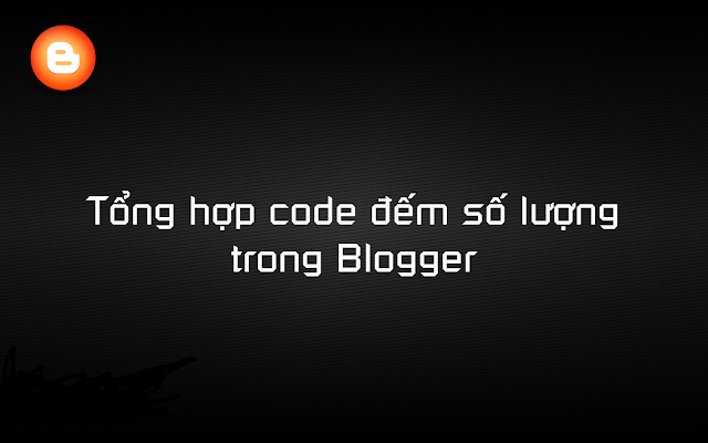 [Blogger] Tổng hợp code đếm số lượng trong Blogger